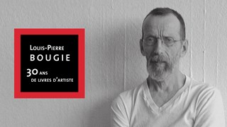 Louis-Pierre Bougie : 30 ans de livres d'artiste